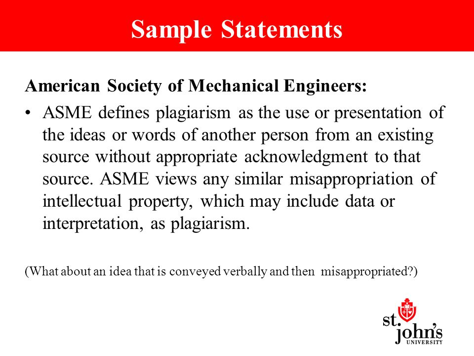 Sample Statements American Society of Mechanical Engineers: ASME defines plagiarism as the use or presentation of the ideas or words of another person from an existing source without appropriate acknowledgment to that source.