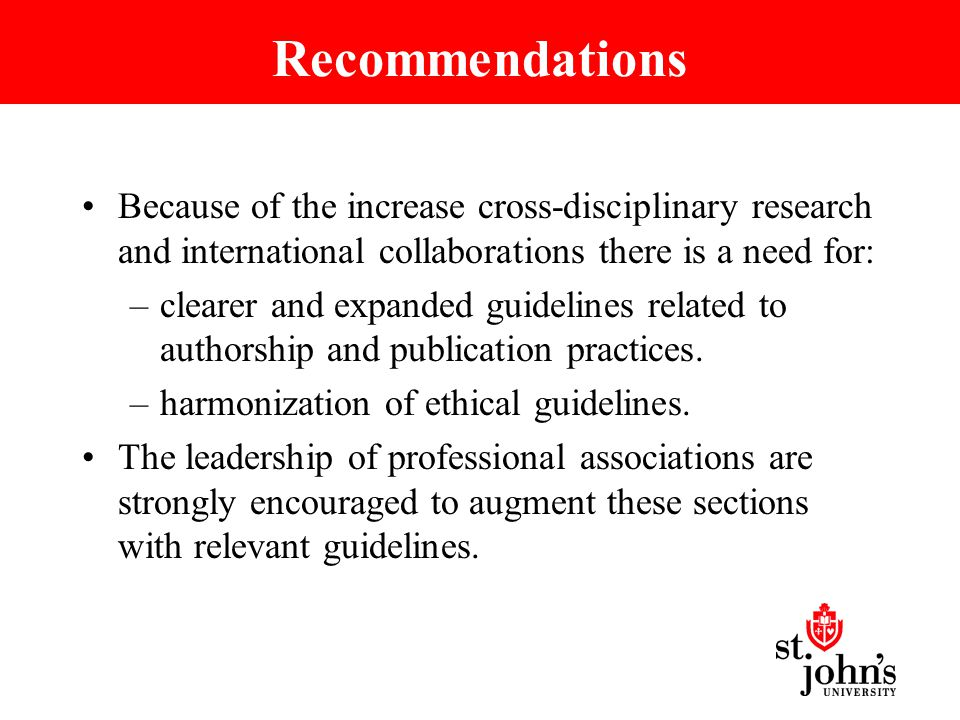 Recommendations Because of the increase cross-disciplinary research and international collaborations there is a need for: –clearer and expanded guidelines related to authorship and publication practices.