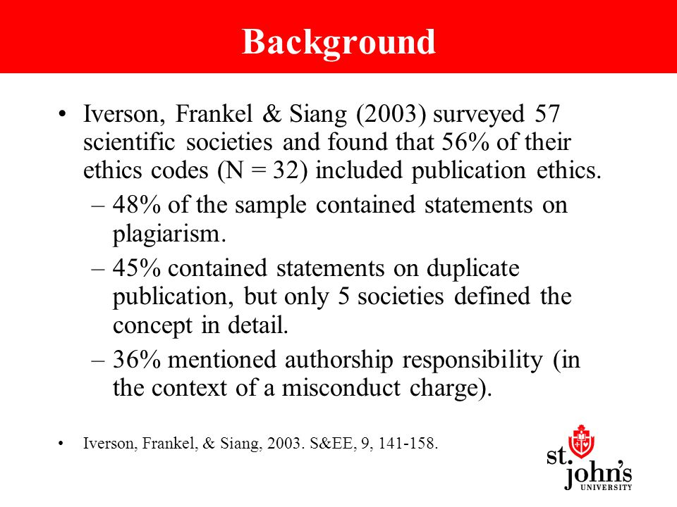 Background Iverson, Frankel & Siang (2003) surveyed 57 scientific societies and found that 56% of their ethics codes (N = 32) included publication ethics.