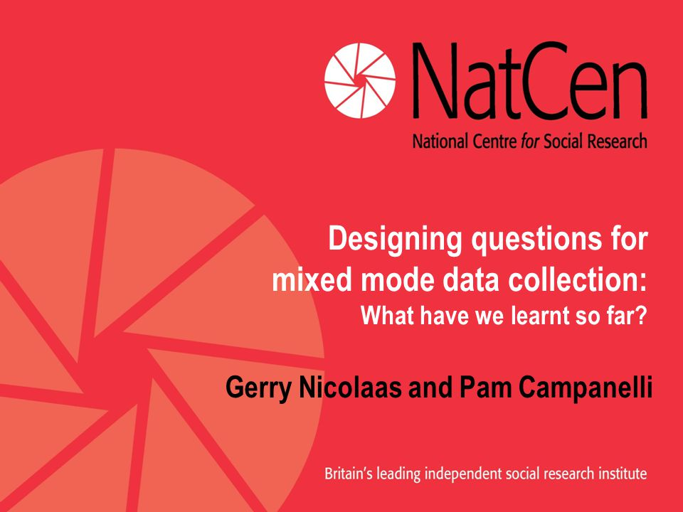 Designing questions for mixed mode data collection: What have we learnt so far? Gerry Nicolaas and Pam Campanelli