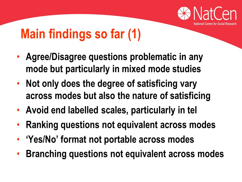 Main findings so far (1) Agree/Disagree questions problematic in any mode but particularly in mixed mode studies Not only does the degree of satisfici