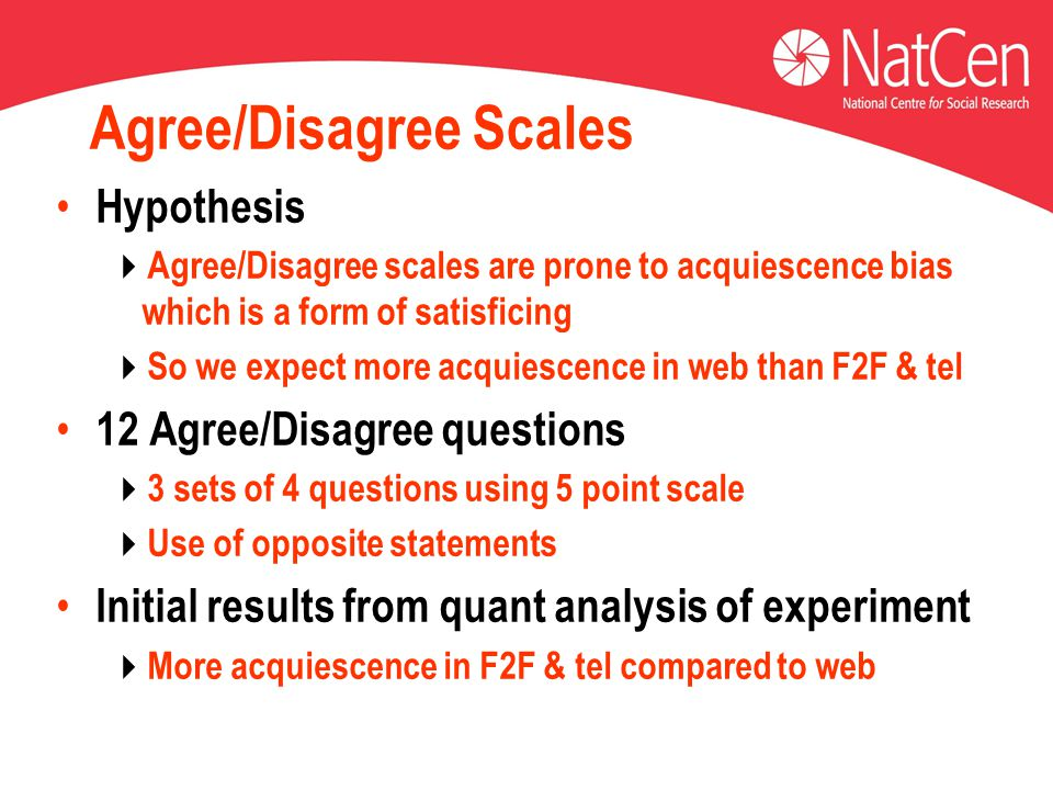 Agree/Disagree Scales Hypothesis  Agree/Disagree scales are prone to acquiescence bias which is a form of satisficing  So we expect more acquiescenc