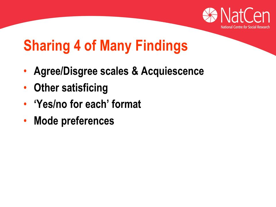 Sharing 4 of Many Findings Agree/Disgree scales & Acquiescence Other satisficing 'Yes/no for each' format Mode preferences
