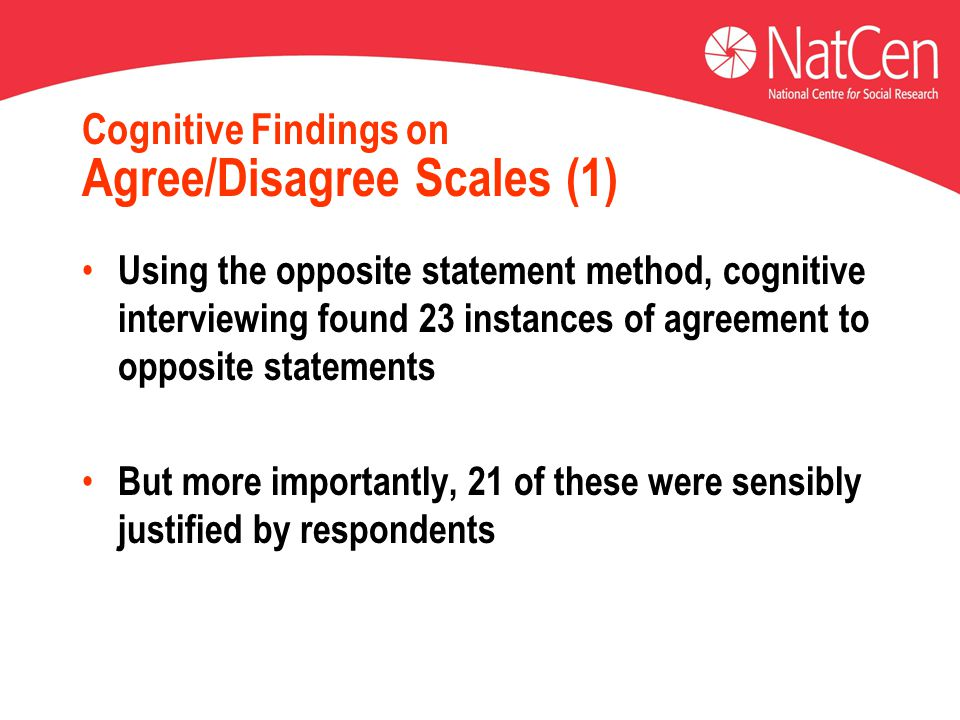 Cognitive Findings on Agree/Disagree Scales (1) Using the opposite statement method, cognitive interviewing found 23 instances of agreement to opposite statements But more importantly, 21 of these were sensibly justified by respondents
