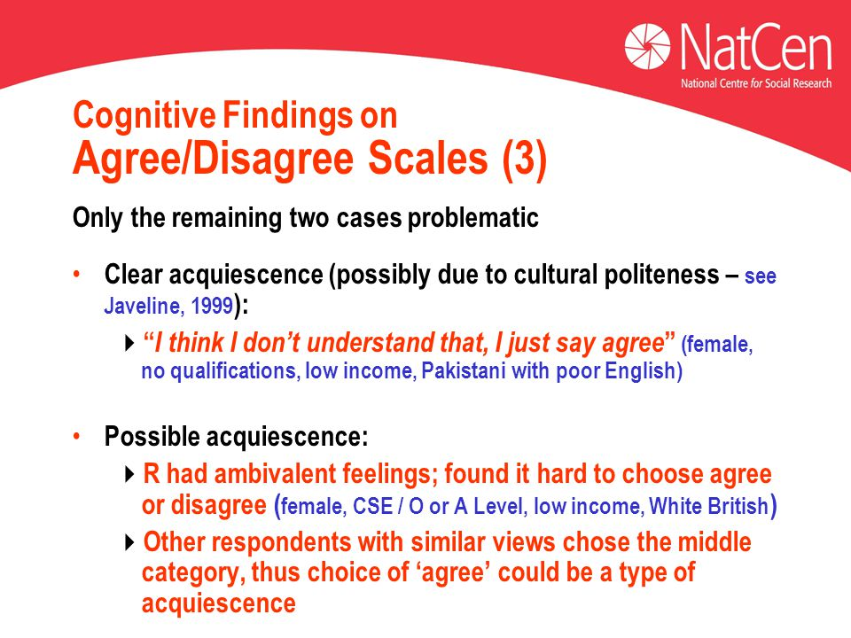 Cognitive Findings on Agree/Disagree Scales (3) Only the remaining two cases problematic Clear acquiescence (possibly due to cultural politeness – see