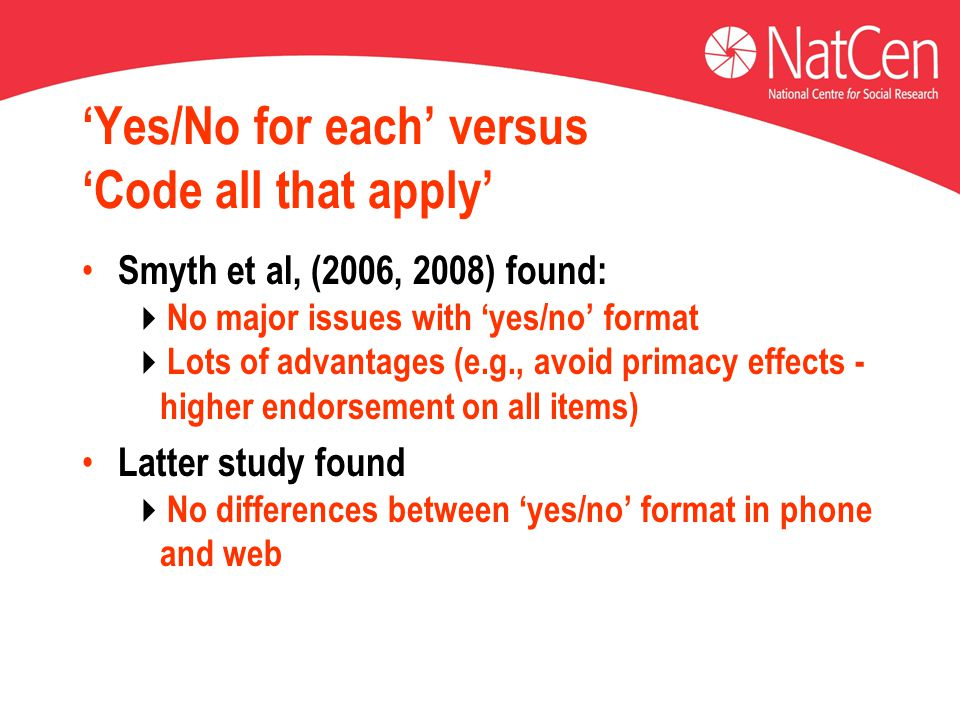 'Yes/No for each' versus 'Code all that apply' Smyth et al, (2006, 2008) found:  No major issues with 'yes/no' format  Lots of advantages (e.g., avo