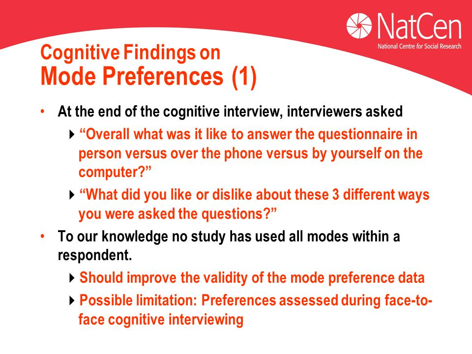 Cognitive Findings on Mode Preferences (1) At the end of the cognitive interview, interviewers asked  Overall what was it like to answer the questionnaire in person versus over the phone versus by yourself on the computer?  What did you like or dislike about these 3 different ways you were asked the questions? To our knowledge no study has used all modes within a respondent.