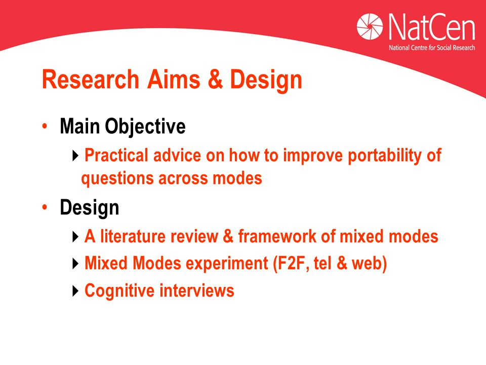 Research Aims & Design Main Objective  Practical advice on how to improve portability of questions across modes Design  A literature review & framework of mixed modes  Mixed Modes experiment (F2F, tel & web)  Cognitive interviews