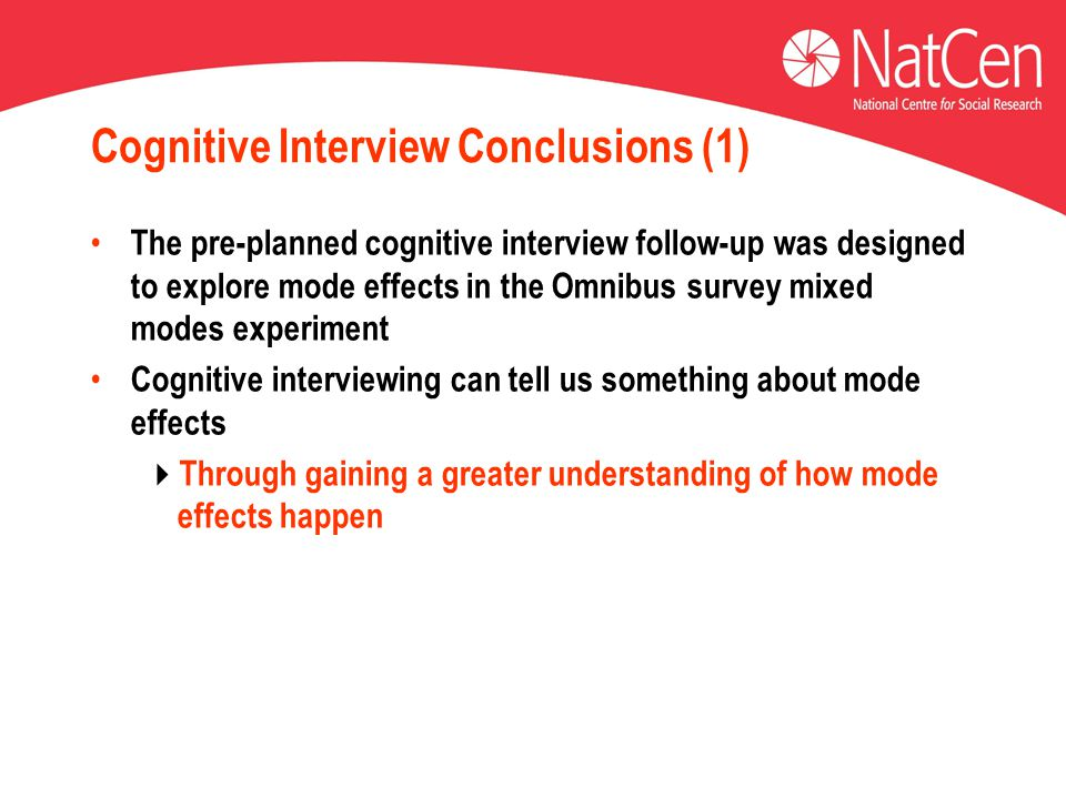 Cognitive Interview Conclusions (1) The pre-planned cognitive interview follow-up was designed to explore mode effects in the Omnibus survey mixed modes experiment Cognitive interviewing can tell us something about mode effects  Through gaining a greater understanding of how mode effects happen