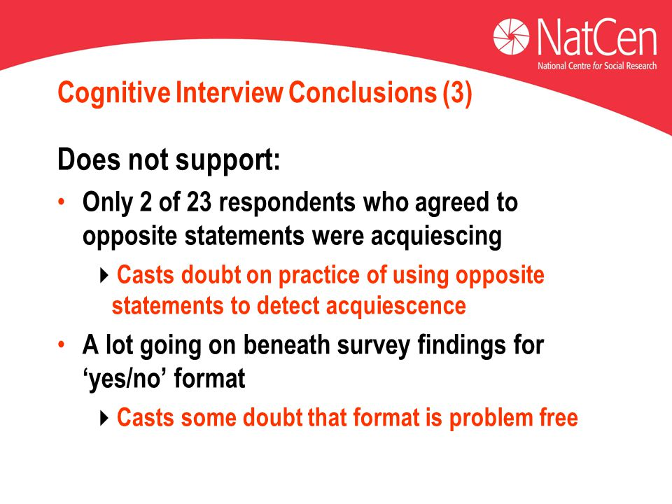 Cognitive Interview Conclusions (3) Does not support: Only 2 of 23 respondents who agreed to opposite statements were acquiescing  Casts doubt on practice of using opposite statements to detect acquiescence A lot going on beneath survey findings for 'yes/no' format  Casts some doubt that format is problem free