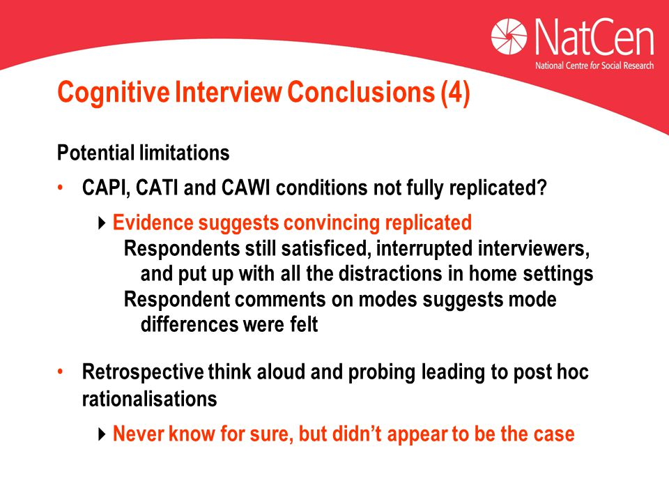 Cognitive Interview Conclusions (4) Potential limitations CAPI, CATI and CAWI conditions not fully replicated?  Evidence suggests convincing replicat