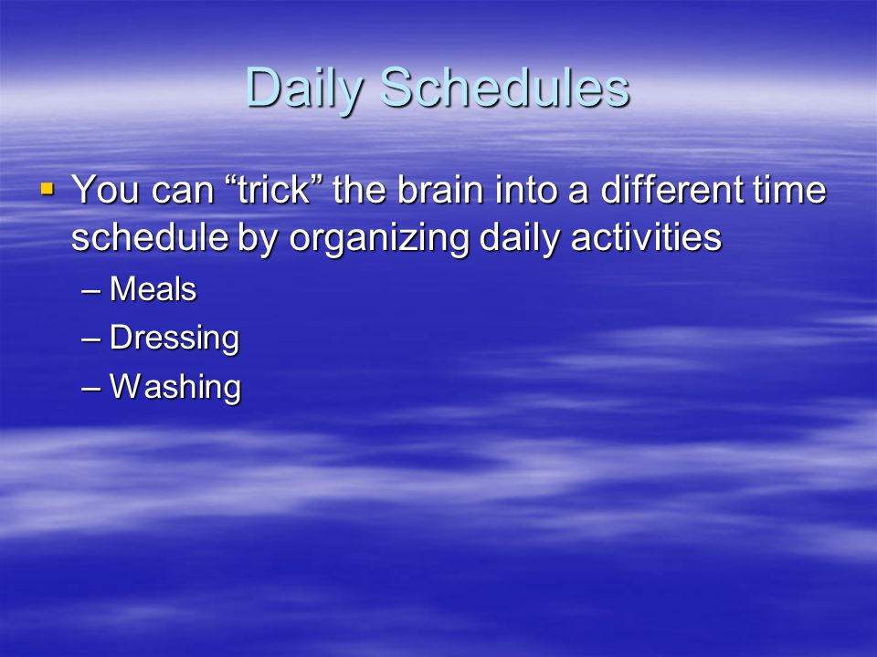 Daily Schedules  You can trick the brain into a different time schedule by organizing daily activities –Meals –Dressing –Washing