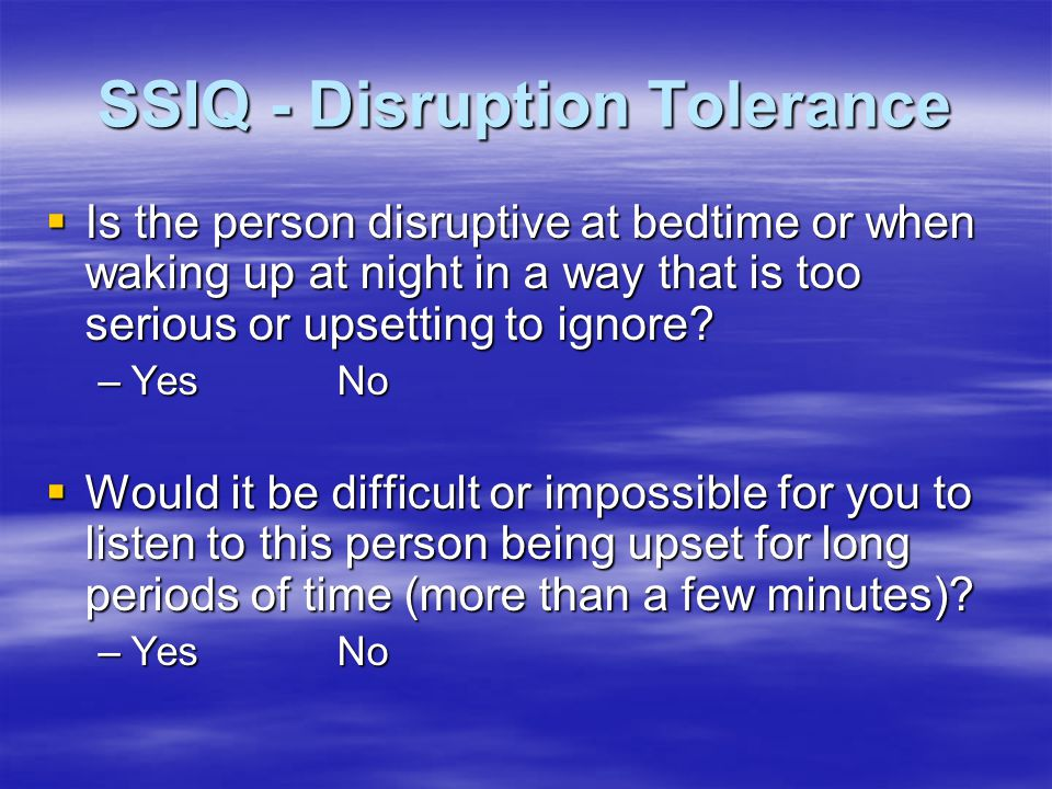 SSIQ - Disruption Tolerance  Is the person disruptive at bedtime or when waking up at night in a way that is too serious or upsetting to ignore.