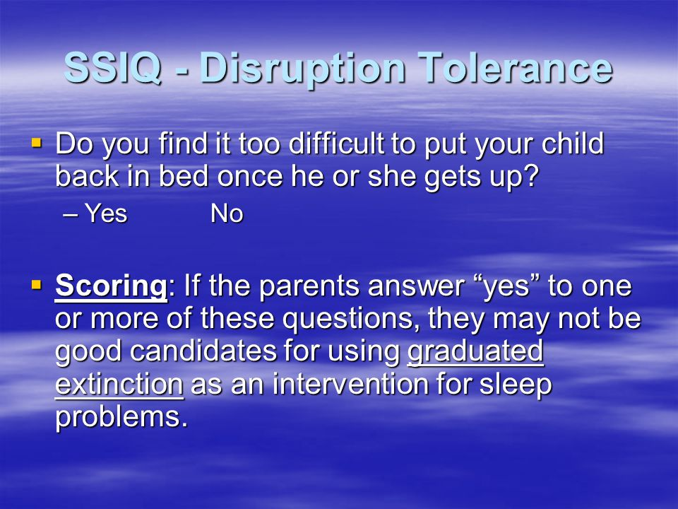 SSIQ - Disruption Tolerance  Do you find it too difficult to put your child back in bed once he or she gets up.