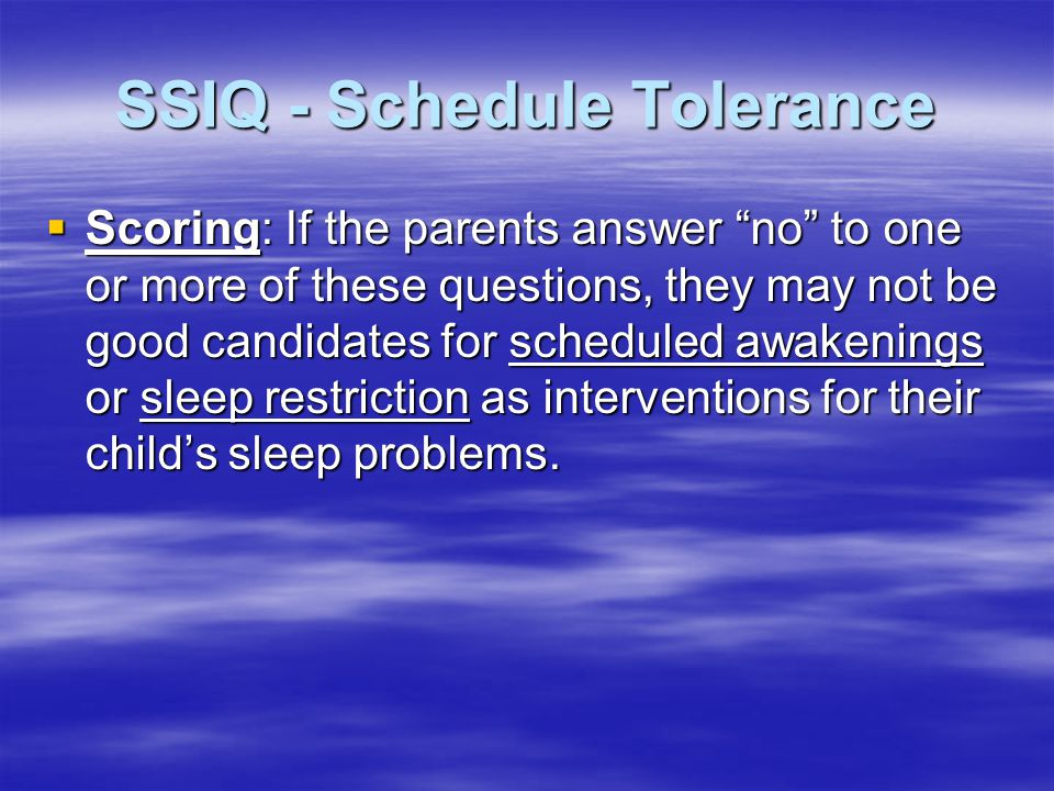 SSIQ - Schedule Tolerance  Scoring: If the parents answer no to one or more of these questions, they may not be good candidates for scheduled awakenings or sleep restriction as interventions for their child's sleep problems.