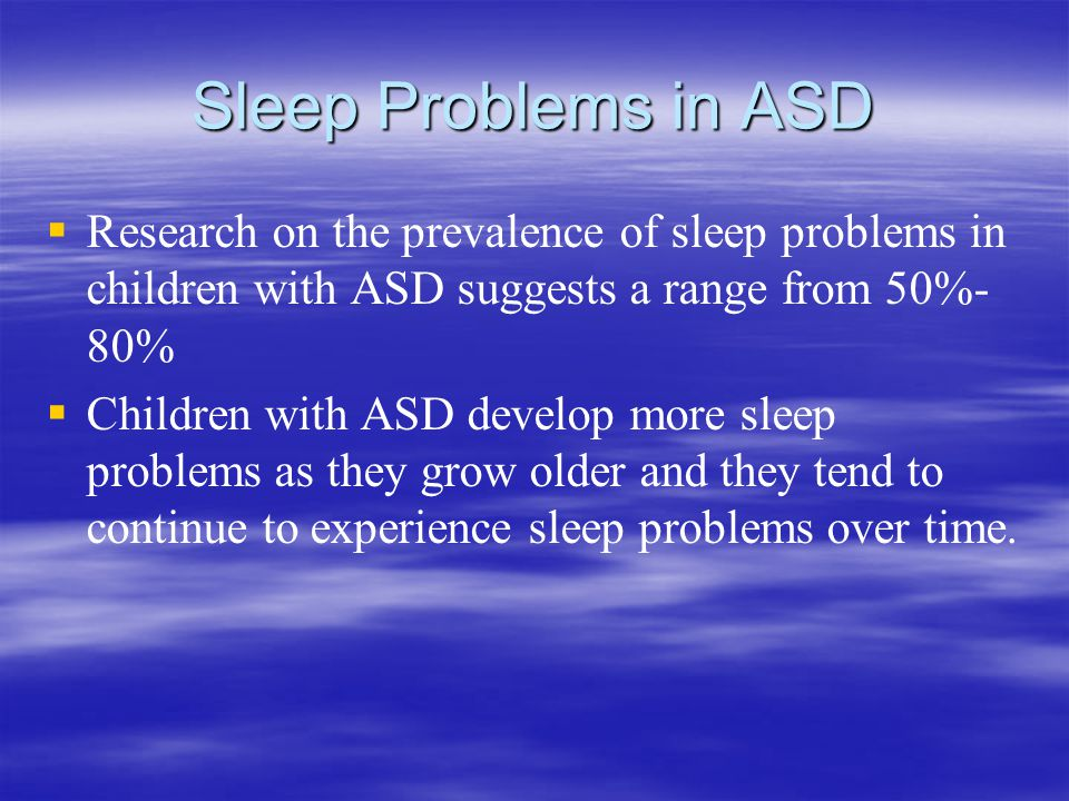 Sleep Problems in ASD   Research on the prevalence of sleep problems in children with ASD suggests a range from 50%- 80%   Children with ASD develop more sleep problems as they grow older and they tend to continue to experience sleep problems over time.