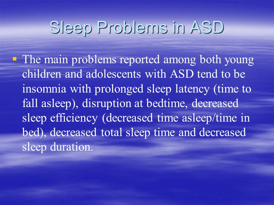 Sleep Problems in ASD   The main problems reported among both young children and adolescents with ASD tend to be insomnia with prolonged sleep latency (time to fall asleep), disruption at bedtime, decreased sleep efficiency (decreased time asleep/time in bed), decreased total sleep time and decreased sleep duration.