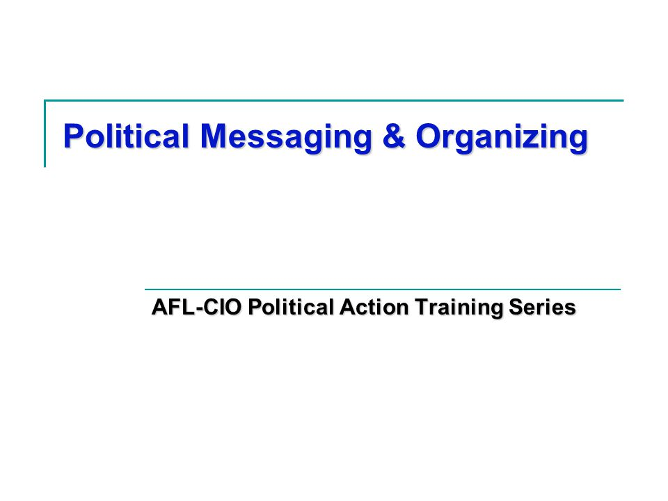 Political Messaging & Organizing AFL-CIO Political Action Training Series