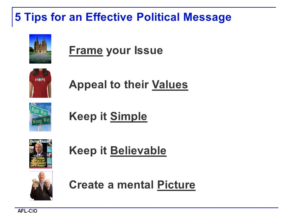 AFL-CIO Frame your Issue Appeal to their Values Keep it Simple Keep it Believable Create a mental Picture 5 Tips for an Effective Political Message