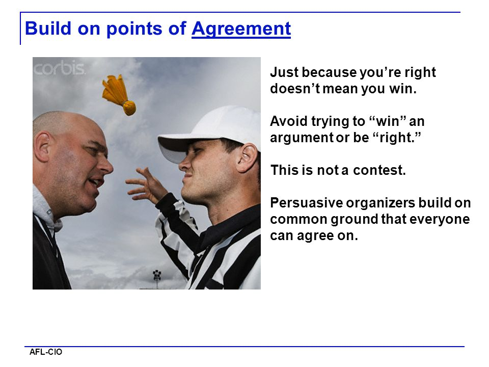 "AFL-CIO Build on points of Agreement Just because you're right doesn't mean you win. Avoid trying to ""win"" an argument or be ""right."" This is not a co"