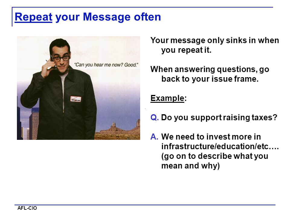 AFL-CIO Repeat your Message often Your message only sinks in when you repeat it. When answering questions, go back to your issue frame. Example: Q. Do