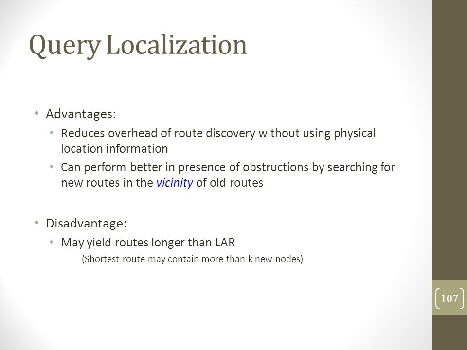 Query Localization Advantages: Reduces overhead of route discovery without using physical location information Can perform better in presence of obstr