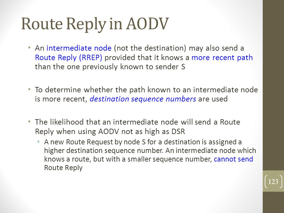 Route Reply in AODV An intermediate node (not the destination) may also send a Route Reply (RREP) provided that it knows a more recent path than the o