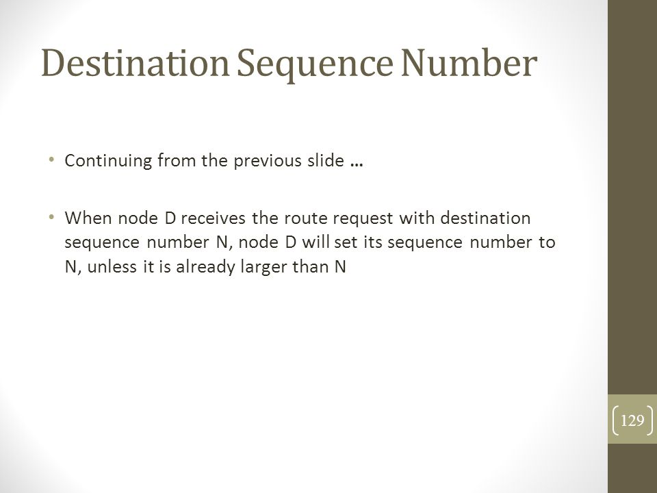 Destination Sequence Number Continuing from the previous slide … When node D receives the route request with destination sequence number N, node D wil