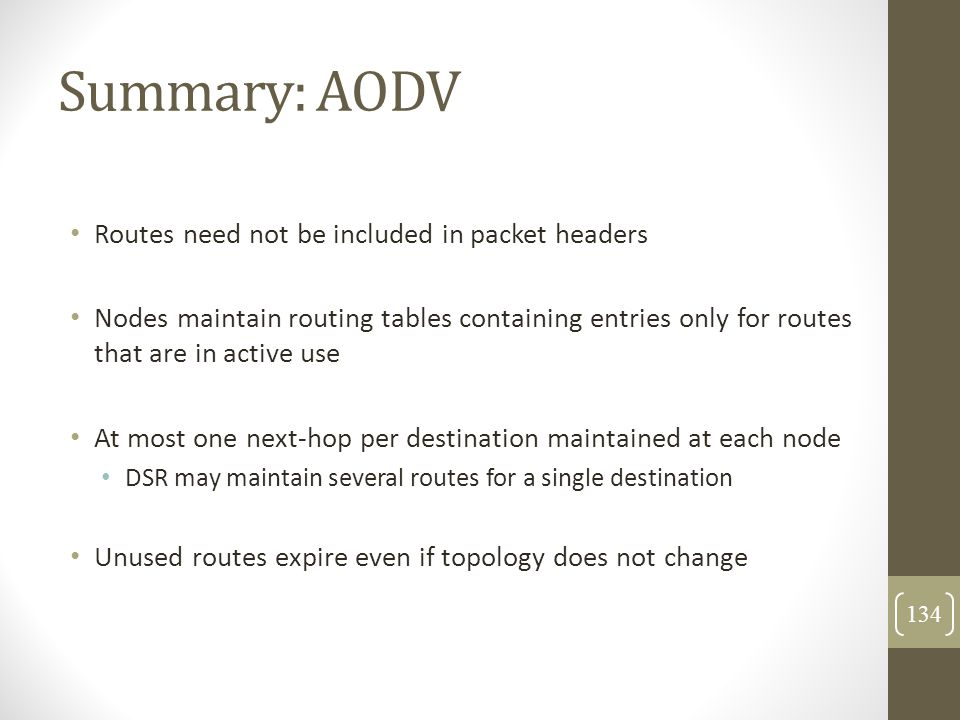 Summary: AODV Routes need not be included in packet headers Nodes maintain routing tables containing entries only for routes that are in active use At