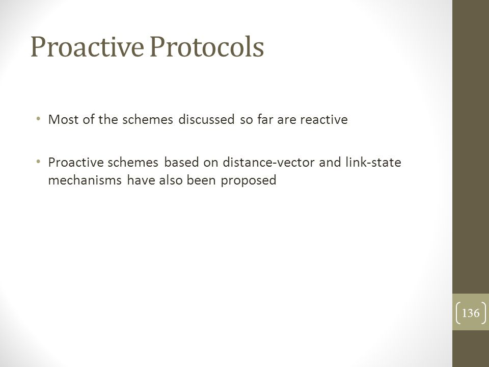 Proactive Protocols Most of the schemes discussed so far are reactive Proactive schemes based on distance-vector and link-state mechanisms have also b