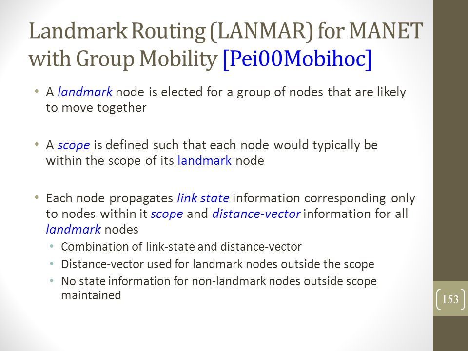Landmark Routing (LANMAR) for MANET with Group Mobility [Pei00Mobihoc] A landmark node is elected for a group of nodes that are likely to move togethe