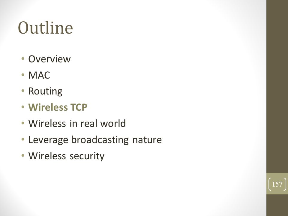 Outline Overview MAC Routing Wireless TCP Wireless in real world Leverage broadcasting nature Wireless security 157
