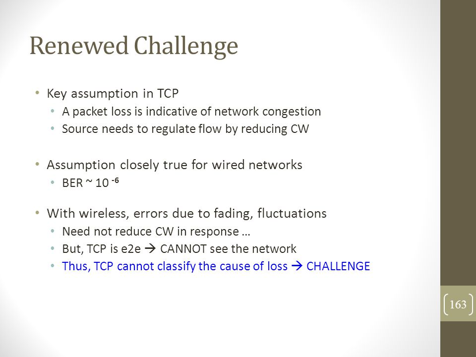 Renewed Challenge Key assumption in TCP A packet loss is indicative of network congestion Source needs to regulate flow by reducing CW Assumption clos