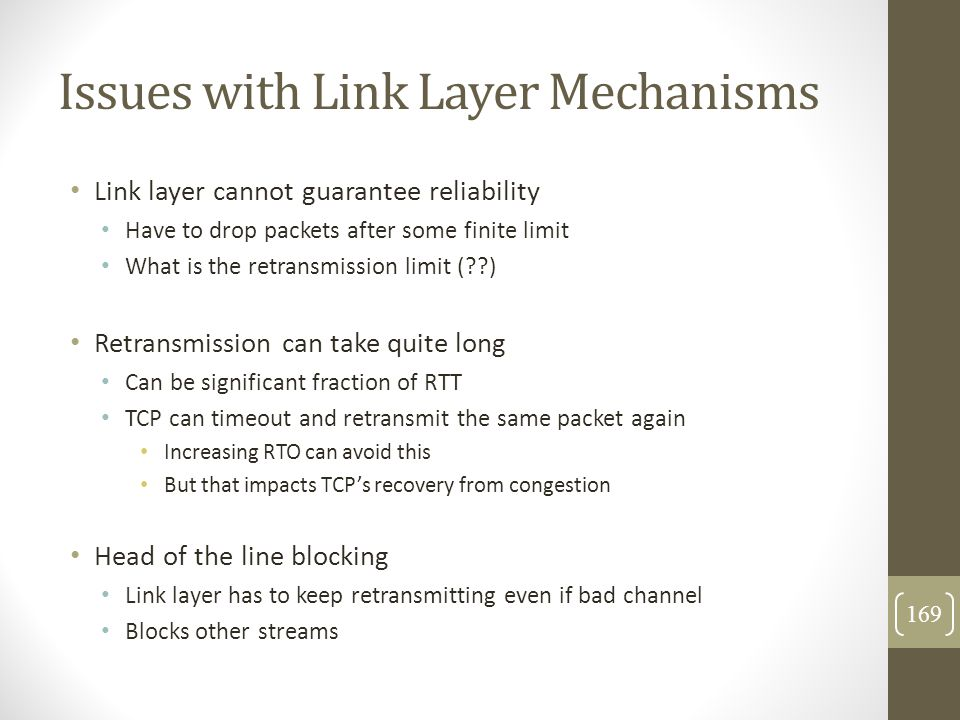 Issues with Link Layer Mechanisms Link layer cannot guarantee reliability Have to drop packets after some finite limit What is the retransmission limi