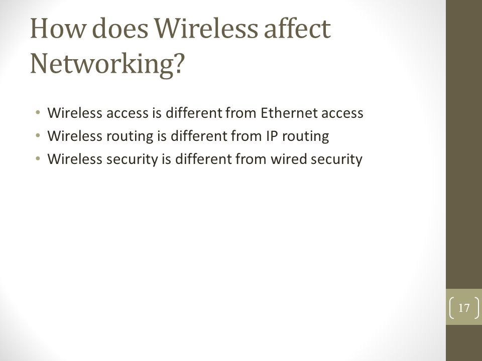 How does Wireless affect Networking? Wireless access is different from Ethernet access Wireless routing is different from IP routing Wireless security