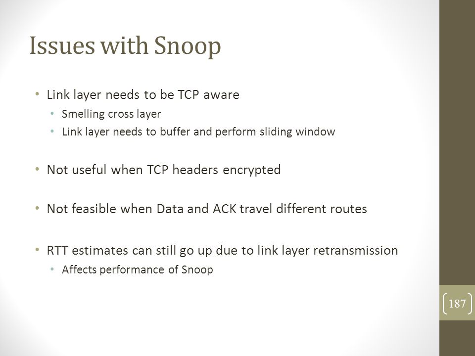 Issues with Snoop Link layer needs to be TCP aware Smelling cross layer Link layer needs to buffer and perform sliding window Not useful when TCP head