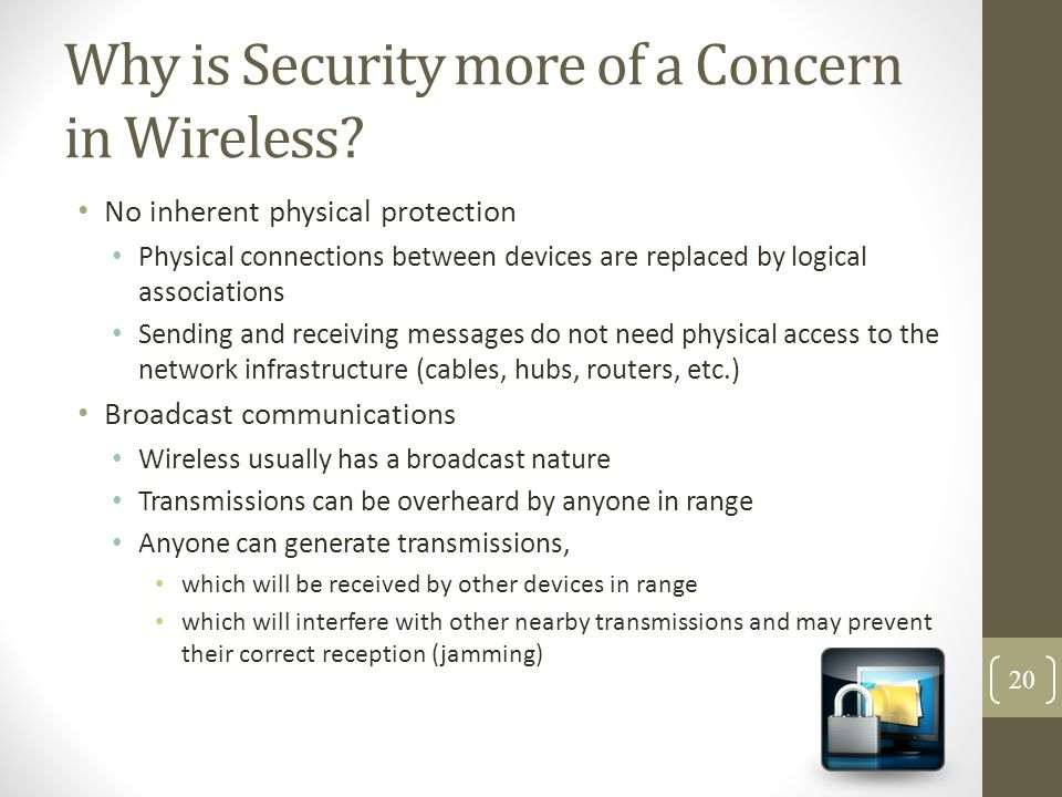 Why is Security more of a Concern in Wireless? No inherent physical protection Physical connections between devices are replaced by logical associatio
