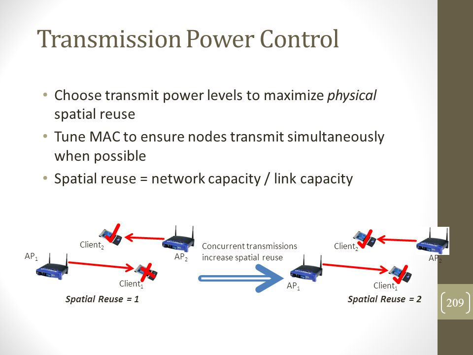Transmission Power Control Choose transmit power levels to maximize physical spatial reuse Tune MAC to ensure nodes transmit simultaneously when possi