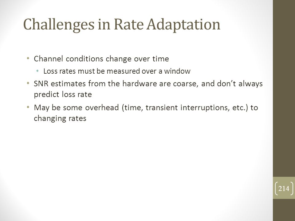 Challenges in Rate Adaptation Channel conditions change over time Loss rates must be measured over a window SNR estimates from the hardware are coarse