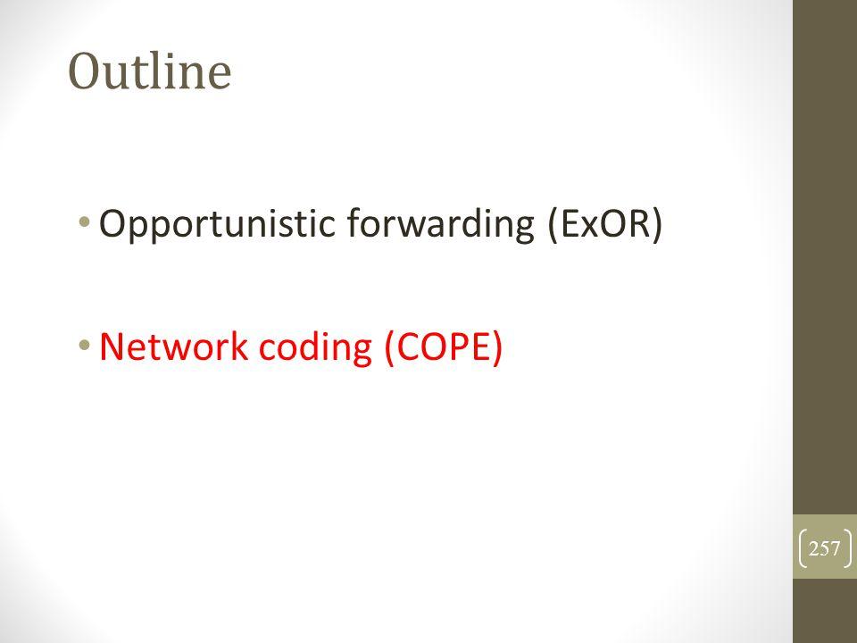 Outline Opportunistic forwarding (ExOR) Network coding (COPE) 257