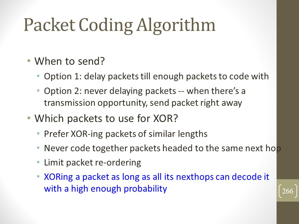 Packet Coding Algorithm When to send? Option 1: delay packets till enough packets to code with Option 2: never delaying packets -- when there's a tran