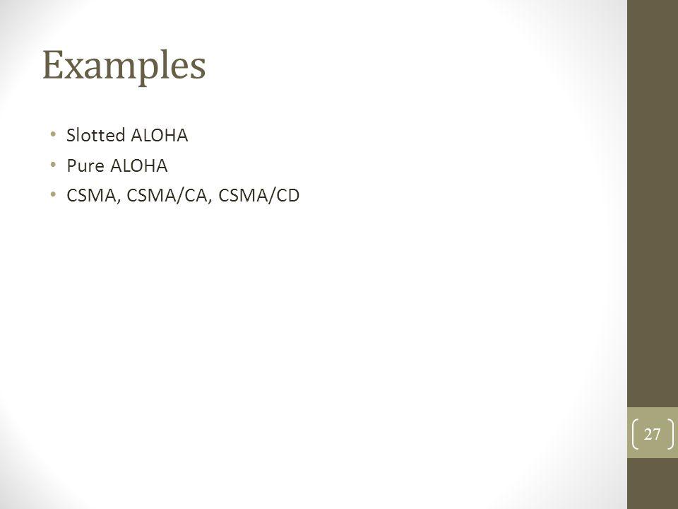 Examples Slotted ALOHA Pure ALOHA CSMA, CSMA/CA, CSMA/CD 27