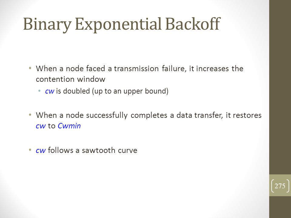 Binary Exponential Backoff When a node faced a transmission failure, it increases the contention window cw is doubled (up to an upper bound) When a no