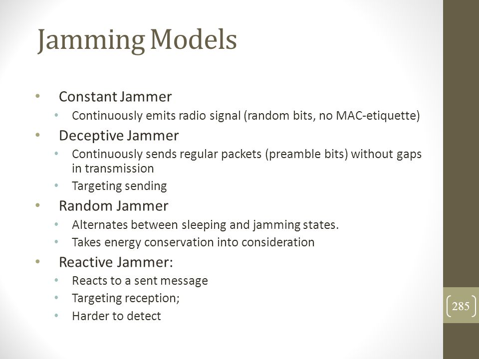 Jamming Models Constant Jammer Continuously emits radio signal (random bits, no MAC-etiquette) Deceptive Jammer Continuously sends regular packets (pr