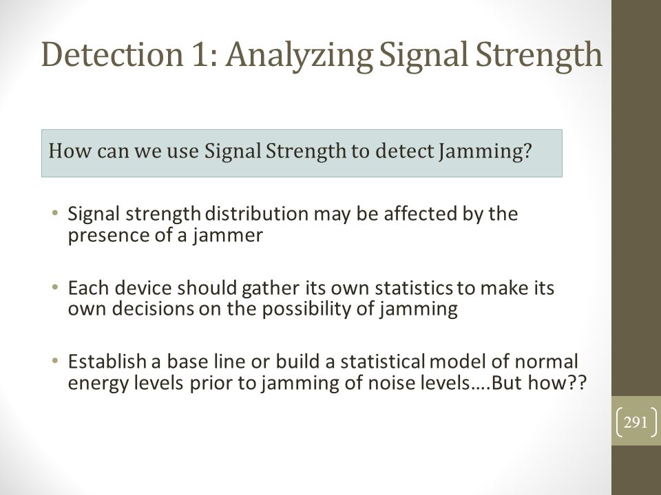 Signal strength distribution may be affected by the presence of a jammer Each device should gather its own statistics to make its own decisions on the