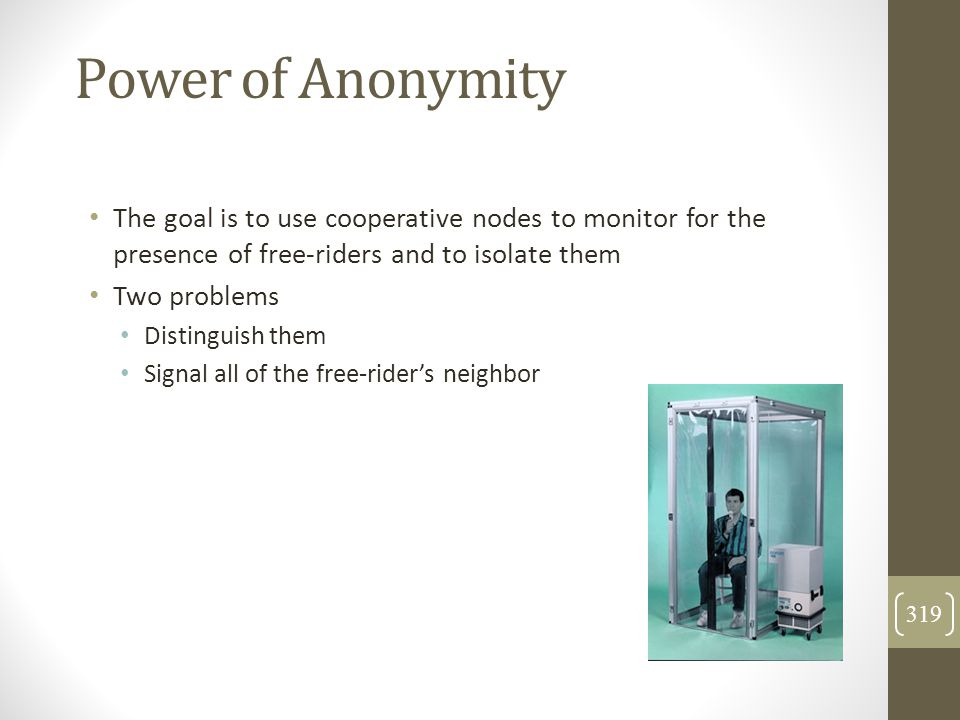 Power of Anonymity The goal is to use cooperative nodes to monitor for the presence of free-riders and to isolate them Two problems Distinguish them S