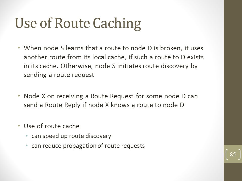 Use of Route Caching When node S learns that a route to node D is broken, it uses another route from its local cache, if such a route to D exists in i