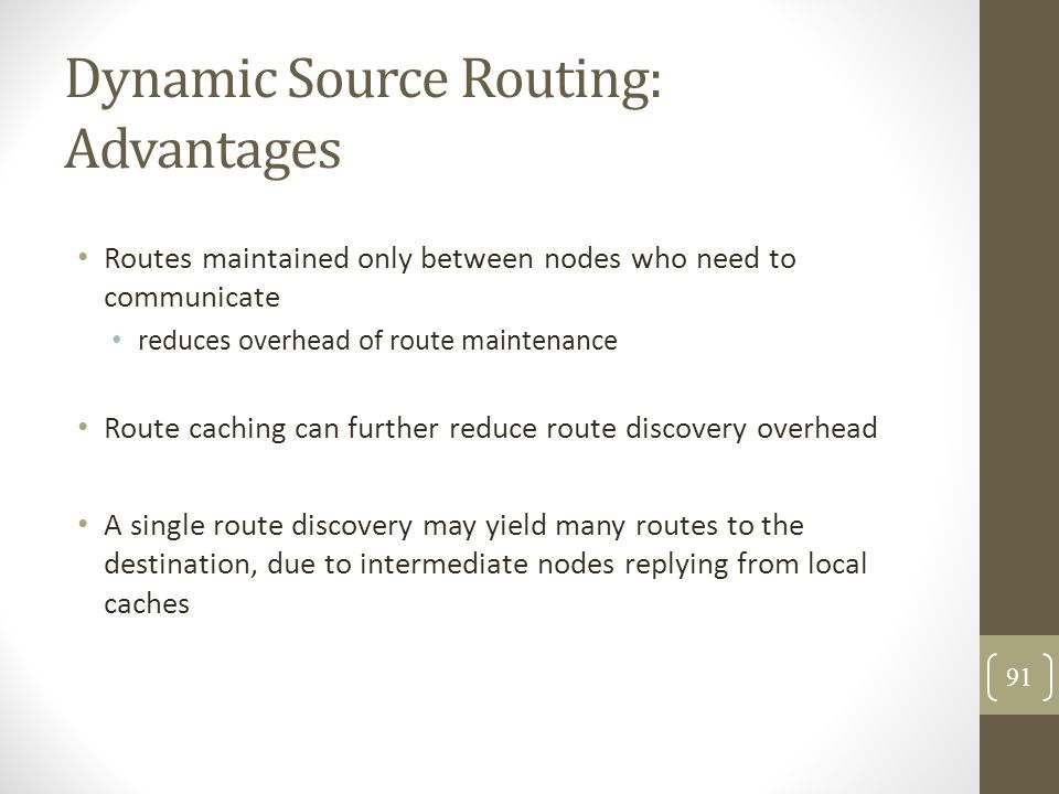 Dynamic Source Routing: Advantages Routes maintained only between nodes who need to communicate reduces overhead of route maintenance Route caching ca