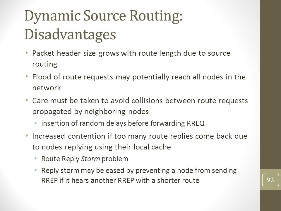 Dynamic Source Routing: Disadvantages Packet header size grows with route length due to source routing Flood of route requests may potentially reach a