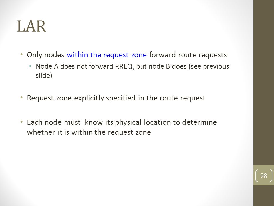 LAR Only nodes within the request zone forward route requests Node A does not forward RREQ, but node B does (see previous slide) Request zone explicit